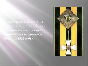 Орден Святого Георгия 1-й степени (12.12. 1812, № 10) – «За поражение и изгна