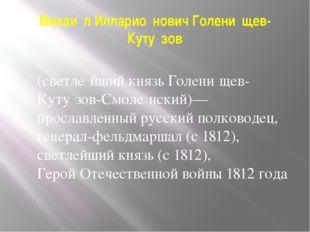 Михаи́л Илларио́нович Голени́щев-Куту́зов  (светле́йший князь Голени́щев-Кут