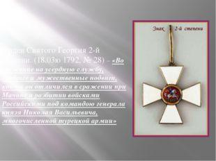 Орден Святого Георгия 2-й степени. (18.03ю 1792, № 28) – «Во уважение на усе