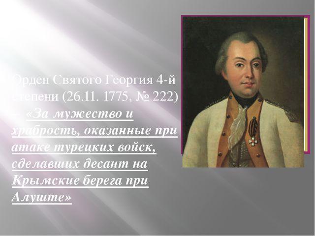 Орден Святого Георгия 4-й степени (26.11. 1775, № 222) – «За мужество и храб...