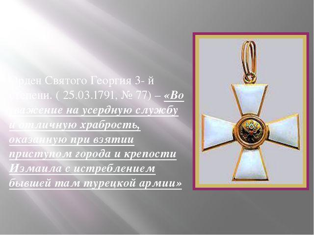 Орден Святого Георгия 3- й степени. ( 25.03.1791, № 77) – «Во уважение на ус...