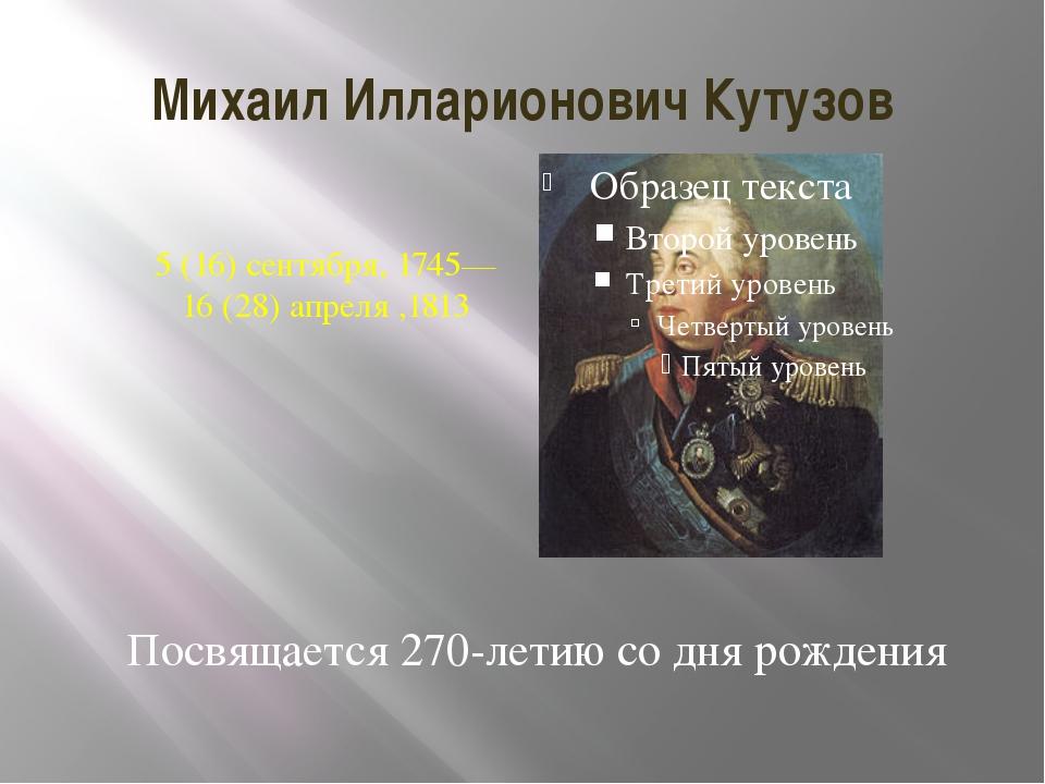 Михаил Илларионович Кутузов 5 (16) сентября, 1745—16 (28) апреля,1813 Посвящ...
