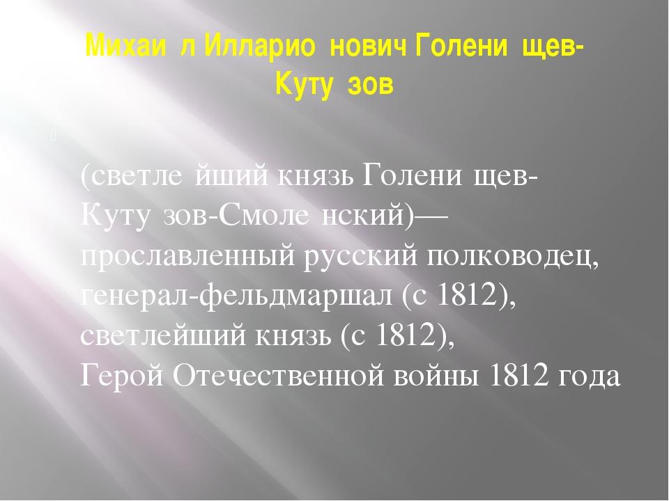 Михаи́л Илларио́нович Голени́щев-Куту́зов  (светле́йший князь Голени́щев-Кут...