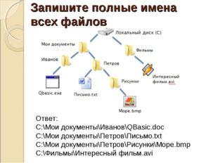 Запишите полные имена всех файлов Ответ: C:\Мои документы\Иванов\QBasic.doc C