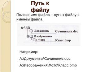 Путь к файлу Полное имя файла – путь к файлу с именем файла Например: A:\Доку