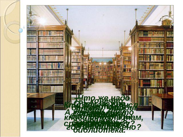 Ты, конечно, знаешь, что такое библиотека. Какие типы библиотек ты знаешь? Кт...