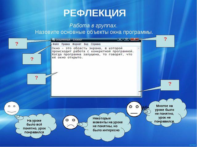 РЕФЛЕКЦИЯ Работа в группах. Назовите основные объекты окна программы. ? ? ? ?...