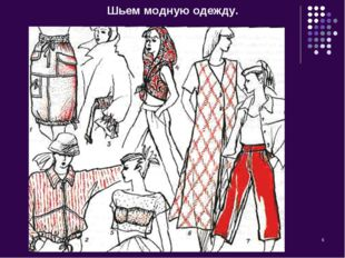 * Шьем модную одежду.