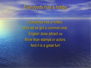 Everybody has a hobby Everybody has a hobby, And we've got a common one. Engl