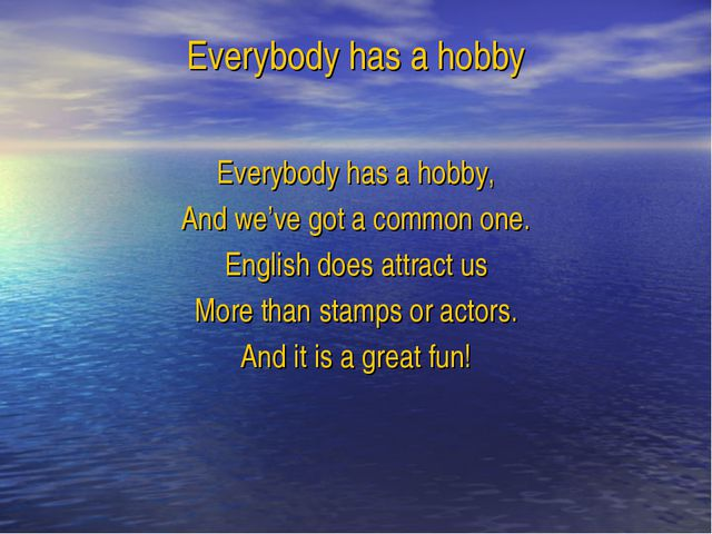 Everybody has a hobby Everybody has a hobby, And we've got a common one. Engl...