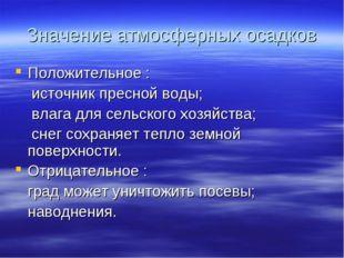 Значение атмосферных осадков Положительное : источник пресной воды; влага для