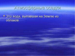 Атмосферные осадки Это вода, выпавшая на Землю из облаков