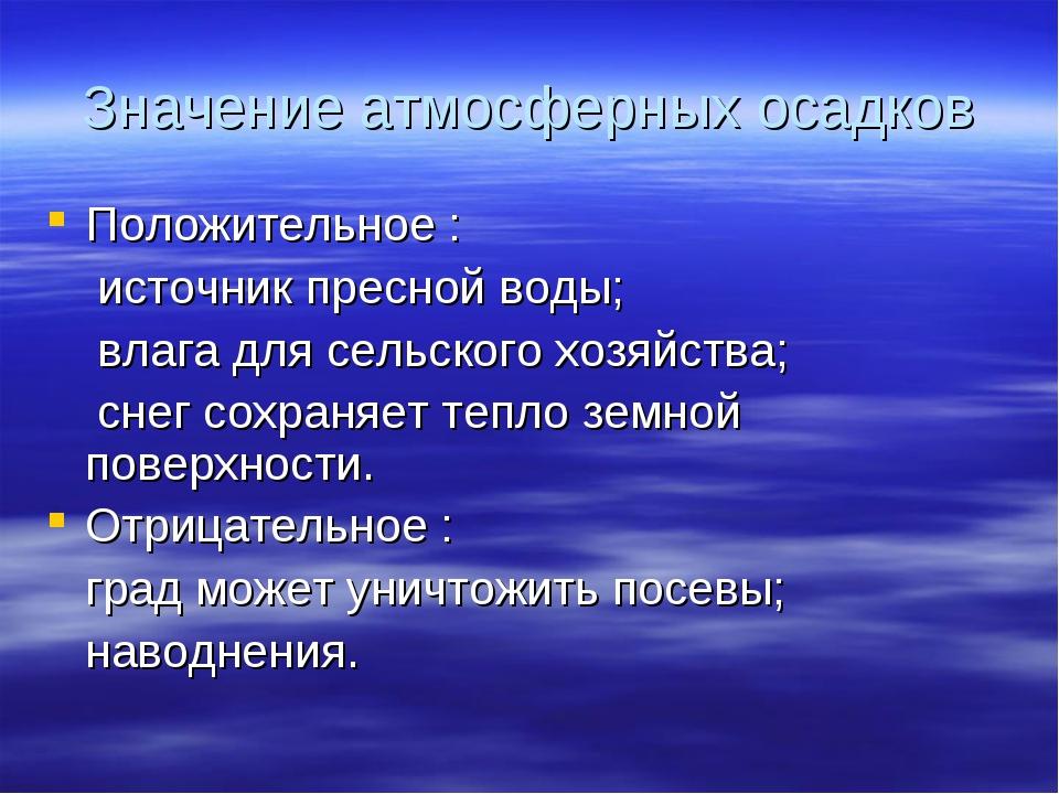 Значение атмосферных осадков Положительное : источник пресной воды; влага для...