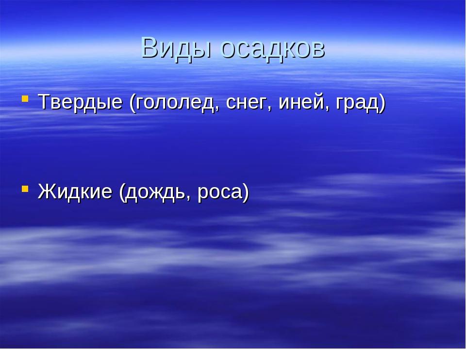 Виды осадков Твердые (гололед, снег, иней, град) Жидкие (дождь, роса)