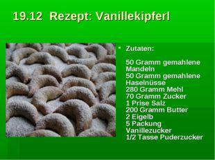 19.12 Rezept: Vanillekipferl Zutaten: 50 Gramm gemahlene Mandeln 50 Gramm ge
