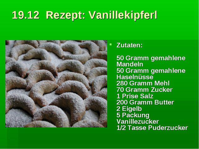 19.12 Rezept: Vanillekipferl Zutaten: 50 Gramm gemahlene Mandeln 50 Gramm ge...