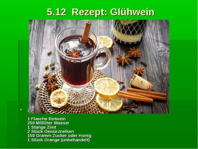 5.12 Rezept: Glühwein Zutaten: 1 Flasche Rotwein 250 Milliliter Wasser 1 Sta...