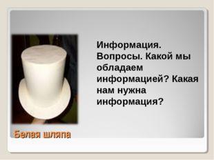 Белая шляпа Информация. Вопросы. Какой мы обладаем информацией? Какая нам нуж