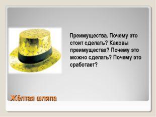 Жёлтая шляпа Преимущества. Почему это стоит сделать? Каковы преимущества? Поч