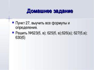 Домашнее задание Пункт 27, выучить все формулы и определения. Решить №623(б,