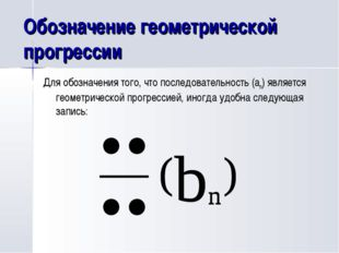 Обозначение геометрической прогрессии Для обозначения того, что последователь
