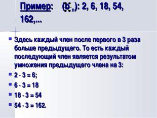 Пример: (b n): 2, 6, 18, 54, 162,... Здесь каждый член после первого в 3 раза