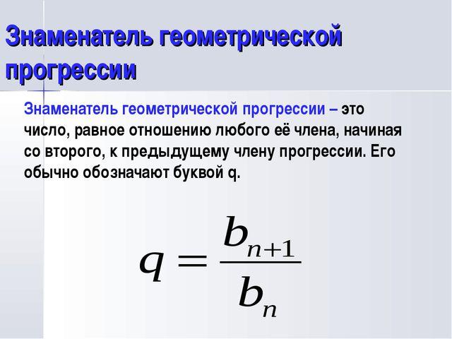 Знаменатель геометрической прогрессии Знаменатель геометрической прогрессии –...