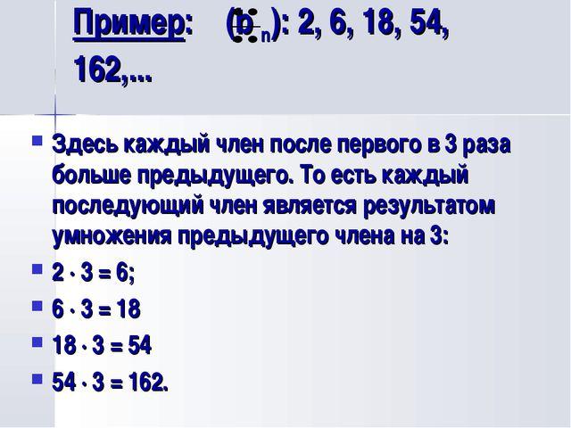 Пример: (b n): 2, 6, 18, 54, 162,... Здесь каждый член после первого в 3 раза...