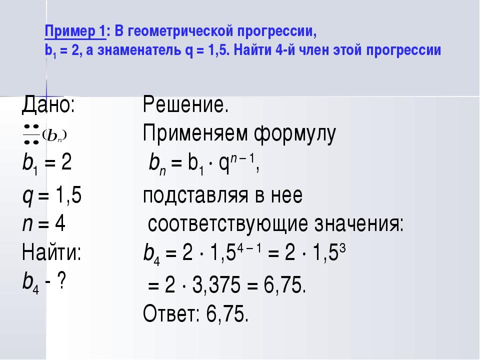 Дано: b1= 2 q= 1,5 n= 4 Найти: b4- ? Пример 1: В геометрической прогресси...