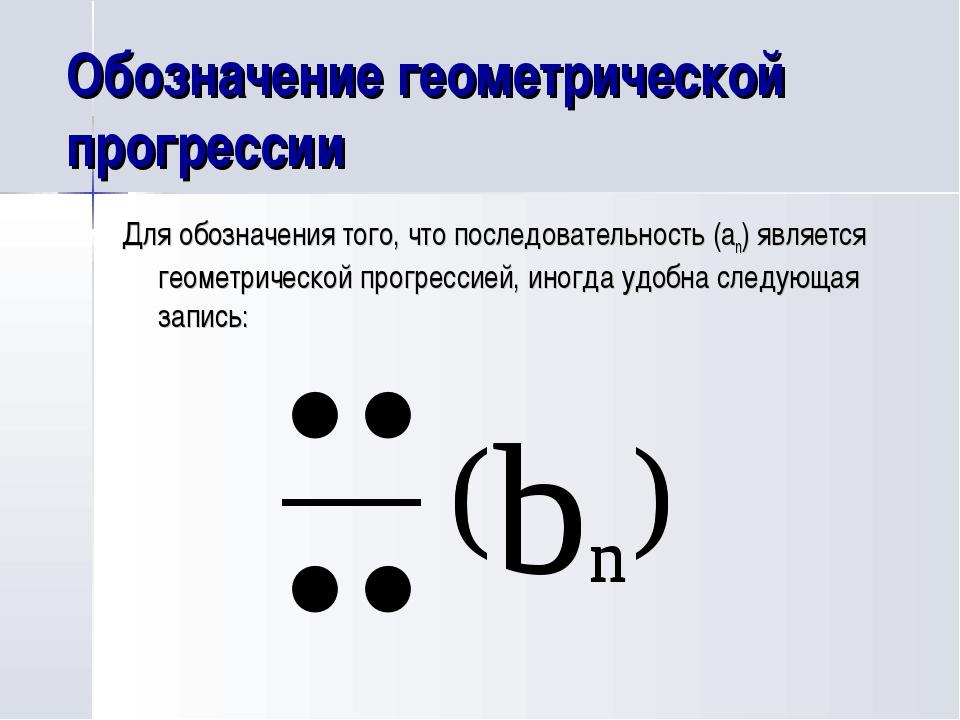 Обозначение геометрической прогрессии Для обозначения того, что последователь...