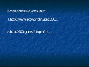 Использованные источники: 1.http://www.ecoworld.ru/proj200… 2.http://900igr.n