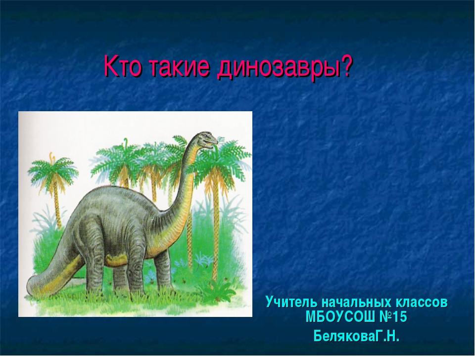 Кто такие динозавры? Учитель начальных классов МБОУСОШ №15 БеляковаГ.Н.