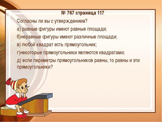 № 767 страница 117 Согласны ли вы с утверждением? а) равные фигуры имеют равн...