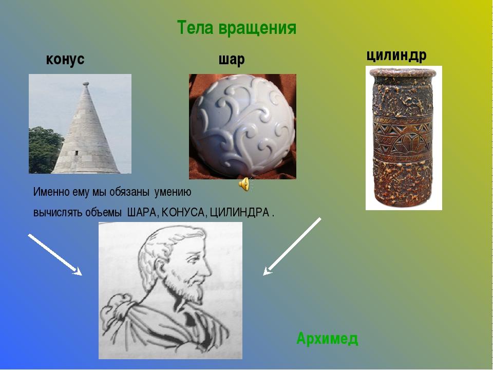 Тела вращения конус шар цилиндр Именно ему мы обязаны умению вычислять объемы...