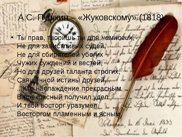 А.С. Пушкин – «Жуковскому» (1818) Ты прав, творишь ты для немногих, Не для за...