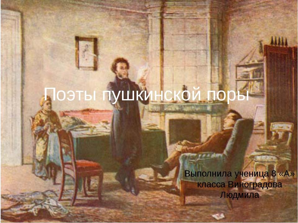 Поэты пушкинской поры Выполнила ученица 8 «А» класса Виноградова Людмила
