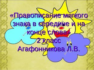 «Правописание мягкого знака в середине и на конце слова» 2 класс Агафонникова