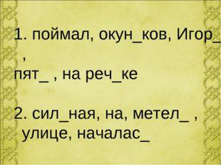 поймал, окун_ков, Игор_ , пят_ , на реч_ке 2. сил_ная, на, метел_ , улице, н