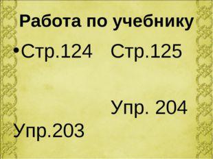 Работа по учебнику Стр.124 Упр.203 Стр.125 Упр. 204