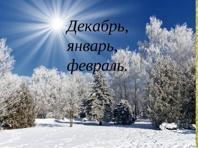 Декабрь, январь, февраль.