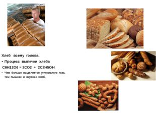 Хлеб всему голова. Процесс выпечки хлеба С6Н12О6 = 2СО2 + 2С2Н5ОН Чем больше