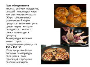 При обжаривании мясных, рыбных продуктов, овощей используют жиры или растител
