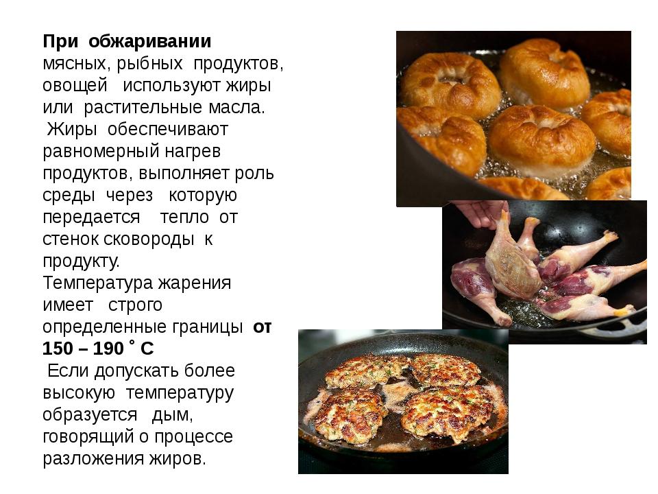 При обжаривании мясных, рыбных продуктов, овощей используют жиры или растител...