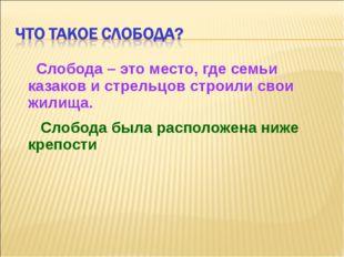 Слобода – это место, где семьи казаков и стрельцов строили свои жилища. Слоб