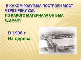 В 1906 г Из дерева.