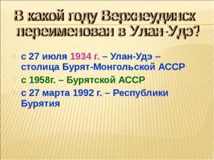 с 27 июля 1934 г. – Улан-Удэ – столица Бурят-Монгольской АССР с 1958г. – Буря