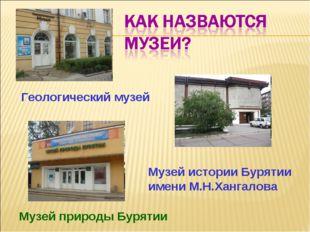 Музей истории Бурятии имени М.Н.Хангалова Музей природы Бурятии Геологический