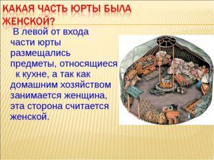 В левой от входа части юрты размещались предметы, относящиеся к кухне, а та
