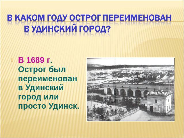 В 1689 г. Острог был переименован в Удинский город или просто Удинск.