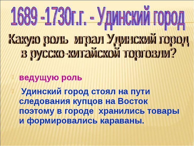 ведущую роль Удинский город стоял на пути следования купцов на Восток поэтому...
